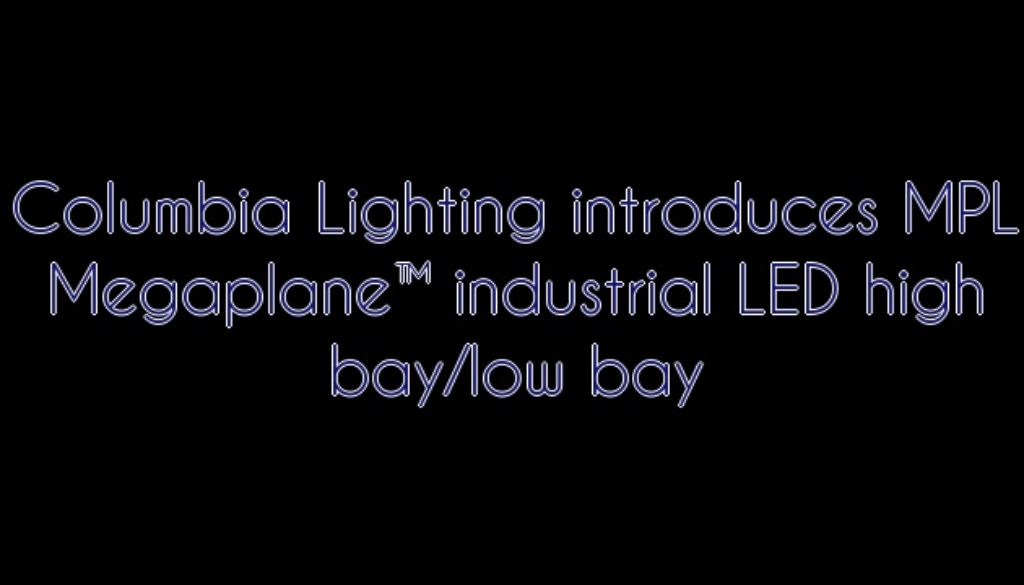 Columbia Lighting Introduces Mpl Megaplane Led High Bay Low