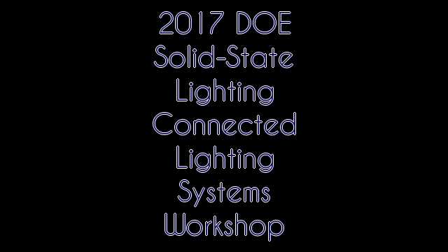 2017 DOE Solid-State Lighting Connected Lighting Systems Workshop