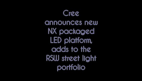 Cree announces new NX packaged LED platform, adds to the RSW street light portfolio