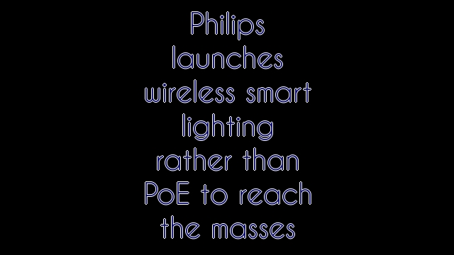 Philips launches wireless smart lighting rather than PoE to reach the masses