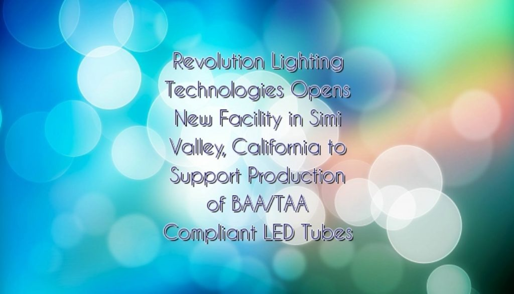Revolution Lighting Technologies Opens New Facility in Simi Valley, California to Support Production of BAA/TAA Compliant LED Tubes