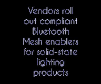 Vendors roll out compliant Bluetooth Mesh enablers for solid-state lighting products