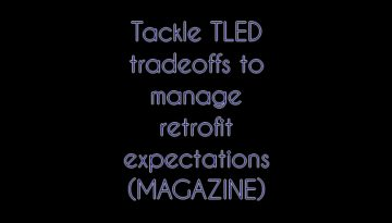 Tackle TLED tradeoffs to manage retrofit expectations (MAGAZINE)