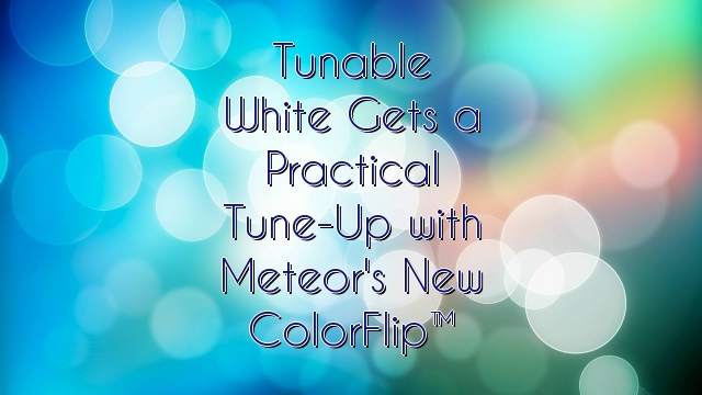 Tunable White Gets a Practical Tune-Up with Meteor's New ColorFlip™