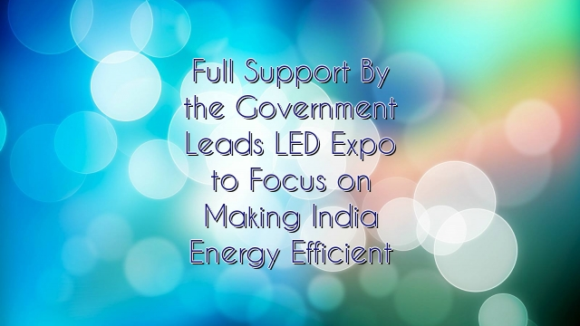 Full Support By the Government Leads LED Expo to Focus on Making India Energy Efficient
