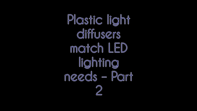 Plastic light diffusers match LED lighting needs – Part 2